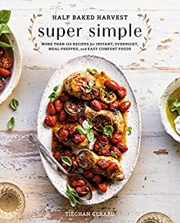 Half Baked Harvest Super Simple: More Than 125 Recipes for Instant, Overnight, Meal-Prepped, and Easy Comfort Foods: A Cookbook by [Tieghan Gerard]