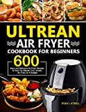 Ultrean Air Fryer Cookbook for Beginners: 600 Easy and Delicious Air Fryer Recipes to Help You Master Your Ultrean Air Fryer on A Budget (English Edition)