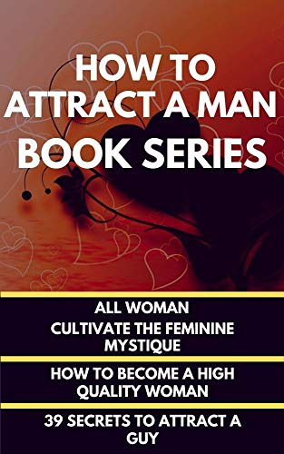 How To Attract A Man Book Series :   All Woman- The Art Of Leaning Back To Cultivate The Feminine Mystique + How To Become A High Quality Woman + 39 Secrets To Attrасt A Guу (English Edition)