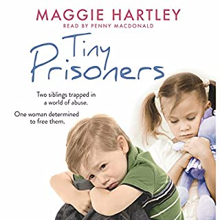 Tiny Prisoners     Two siblings trapped in a world of abuse. One woman determined to free them.              By:                                                                                                                                 Maggie Hartley                               Narrated by:                                                                                                                                 Penny MacDonald                      Length: 7 hrs and 7 mins     112 ratings     Overall 4.8
