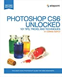 Photoshop CS6 Unlocked: 101 Tips, Tricks, and Techniques - Corrie Haffly