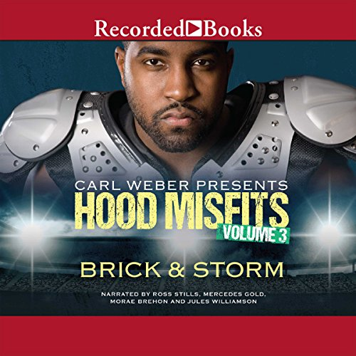 Carl Weber Presents: Hood Misfits, Volume 3                   By:                                                                                                                                 Brick & Storm                               Narrated by:                                                                                                                                 Jules Williamson,                                                                                        Mercades Gold,                                                                                        Morae Brehon,                   and others                 Length: 8 hrs and 21 mins     248 ratings     Overall 4.6