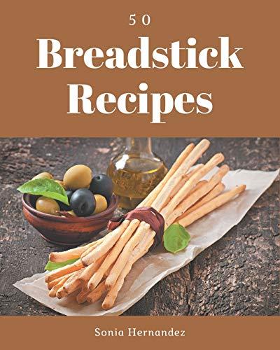 50 Breadstick Recipes: A Breadstick Cookbook Everyone Loves!