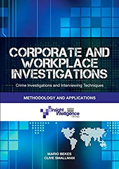 Corporate and Workplace Investigations: Crime Investigative and Interviewing Techniques, Methodology and Applications by [Mario Bekes, Clive Smallman]