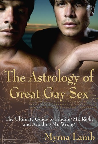 The Astrology of Great Gay Sex: The Ultimate Guide to Finding Mr. Right and Avoiding Mr. Wrong