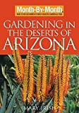 Month-By-Month Gardening in the Deserts of Arizona: What to Do Each Month to Have a Beautiful Garden...