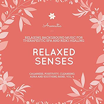 Relaxed Senses (Relaxing Background Music For Therapeutic Spa And Reiki Healing) (Calmness, Positivity, Cleansing Aura And Soothing Mind, Vol. 4)