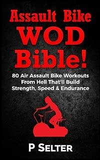 Air Bike WOD Bible!: 100 Air Assault Bike Workouts From Hell That'll Build Strength, Speed & Endurance