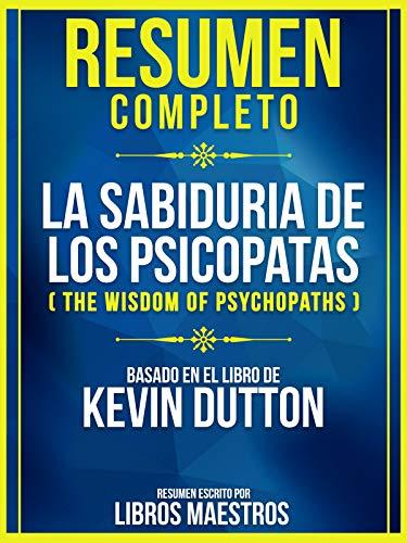 Resumen Completo: La Sabiduria De Los Psicopatas (The Wisdom Of Psychopaths): Basado En El Libro De Kevin Dutton