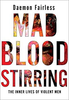 Mad Blood Stirring: The Inner Lives of Violent Men by [Daemon Fairless]