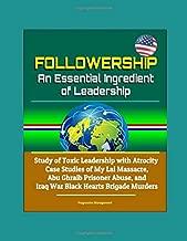 Followership: An Essential Ingredient of Leadership - Study of Toxic Leadership with Atrocity Case Studies of My Lai Massacre, Abu Ghraib Prisoner Abuse, and Iraq War Black Hearts Brigade Murders