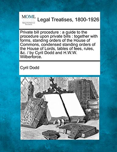 Private Bill Procedure: A Guide to the Procedure Upon Private Bills: Together with Forms, Standing Orders of the House of Commons, Condensed Standing Orders of the House of Lords, Tables of Fees, Rules, &C. / By Cyril Dodd and H.W.W. Wilberforce.の詳細を見る