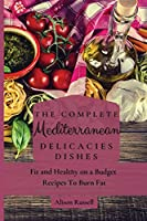 The Complete Mediterranean Delicacies Dishes: Fit and Healthy on a Budget Recipes to Burn Fat