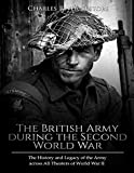 The British Army during the Second World War: The History and Legacy of the Army across All Theaters of World War II