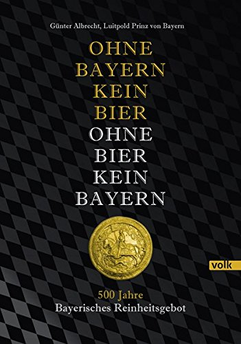 Ohne Bayern kein Bier - Ohne Bier kein Bayern: 500 Jahre Bayerisches Reinheitsgebot