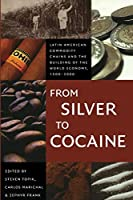 From Silver to Cocaine: Latin American Commodity Chains And the Building of the World Economy, 1500-2000 (American Encounters/Global Interactions)