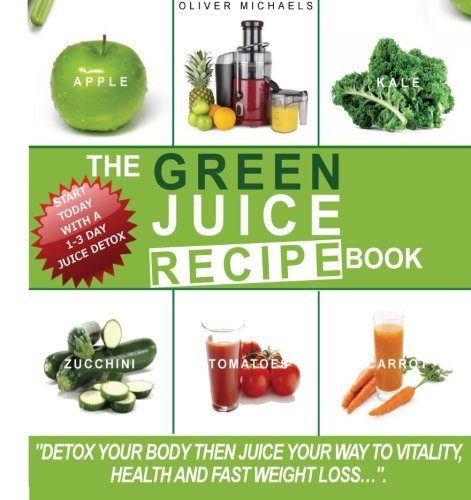 The green Juice Recipe Book.: Detox Your Body, Then Juice Your Way to Vitality, Health and Fast Weight Loss...