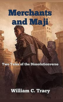 Merchants and Maji: A Science Fantasy Space Opera (Tales of the Dissolutionverse Book 3) by [William C. Tracy]