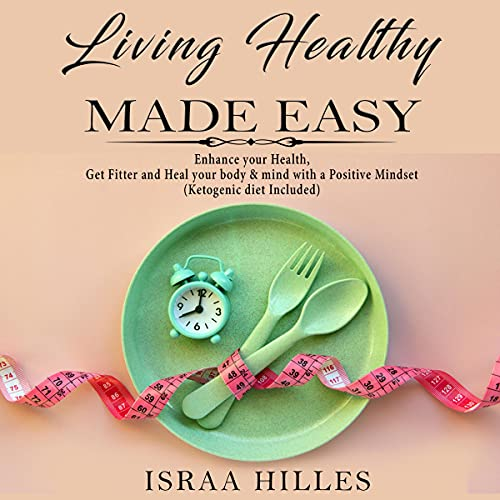 Listen Living Healthy Made Easy: Enhance Your Health, Get Fitter and Heal Your Body & Mind with a Positive audio book