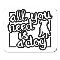 マウスパッドブロードシート引用あなたが必要なすべては犬のように愛好家のためのシルエットと黒と白のレタリングですマウスマットマウスパッド