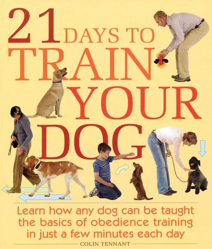 21 Days to Train Your Dog: Learn How Any Dog Can Be Taught the Basics of Obedience Training in Just a Few Minutes Each Day