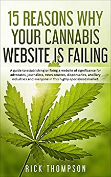 15 Reasons Why Your Cannabis Website is Failing: A guide to establishing or fixing a website of significance for advocates, journalists, news sources, dispensaries, ancillary industries and everyone! by [Rick Thompson]