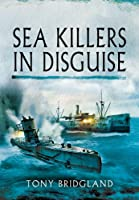 Sea Killers in Disguise: The Story of the Q-ships and Decoy Ships in the First World War