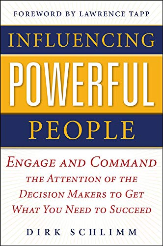 Influencing Powerful People : Engage and Command the Attention of the Decision-Makers to Get What You Need to Succeed: Engage and Command the ... to Get What You Need to Succeed