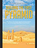 Building the First Pyramid: The History of the Ancient Egyptian Religious Beliefs and Archaeology Behind Djoser's Step Pyramid