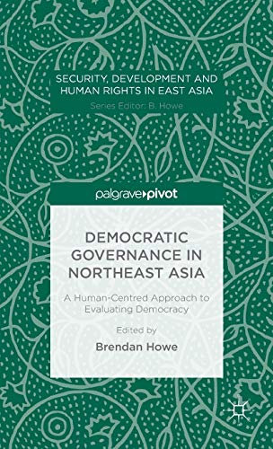 Democratic Governance in Northeast Asia: A Human-Centered Approach to Evaluating Democracy (Security, Development and Human Rights in East Asia)