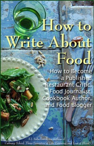 How to Write about Food: How to Become a Published Restaurant Critic, Food Journalist, Cookbook Author, and Food Blogger