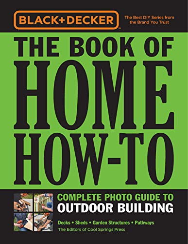 Black & Decker The Book of Home How-To Complete Photo Guide to Outdoor Building: Decks • Sheds • Garden Structures • Pathways