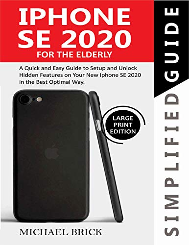 iPhone SE 2020 Simplified Guide For The Elderly: A Quick & Easy Guide to Setup and Unlock Hidden Features on Your New iPhone SE 2020 in the Best Optimal Way (English Edition)