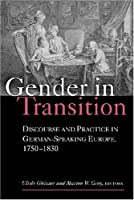 Gender in Transition: Discourse And Practice in German-speaking Europe 1750-1830 (Social History, Popular Culture, And Politics in Germany)