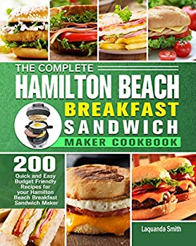 The Complete Hamilton Beach Breakfast Sandwich Maker Cookbook  200 Quick and Easy Budget Friendly Recipes for your Hamilton Beach Breakfast Sandwich Maker
