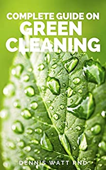 COMPLETE GUIDE ON GREEN CLEANING  All You Need To know About Non Toxic Homemade Recipes Quick And Faster
