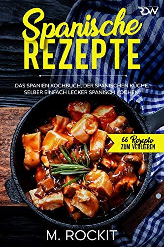 Spanische Rezepte, Das Spanien Kochbuch, der spanischen Küche.: Selber einfach lecker spanisch kochen. (66 Rezepte zum Verlieben 45)