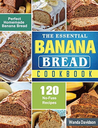The Essential Banana Bread Cookbook: 120 No-Fuss Recipes for Perfect Homemade Banana Bread