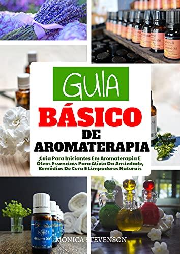 Guia Básico Da Aromaterapia: Guia Para Iniciantes Em Aromaterapia E Óleos Essenciais Para Alívio Da Ansiedade, Remédios De Cura E Limpadores Naturais