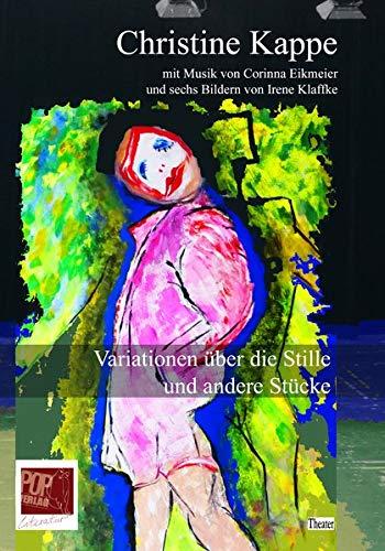 Variationen über die Stille und andere Stücke: Mit Musik von Corinna Eikmeier und sechs Bildern von Irene Klaffke. Mit einem QR-Code, über den die ... heruntergeladen werden kann. (Theater)