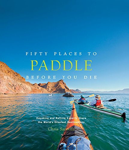 Fifty Places to Paddle Before You Die: Kayaking and Rafting Experts Share the World's Greatest Destinations: Kayaking and Rafting Experts Share the World's Greatest Destinations (English Edition)
