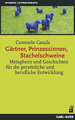 Gärtner, Prinzessinnen, Stachelschweine: Metaphern und Geschichten für die persönliche und berufliche Entwicklung (Hypnose und Hypnotherapie)