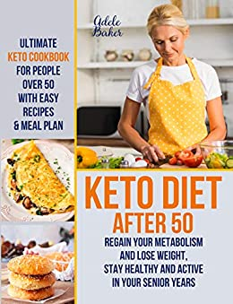 Keto Diet After 50: Ultimate Keto Cookbook for People Over 50 with Easy Recipes & Meal Plan - Regain Your Metabolism and Lose Weight, Stay Healthy and ... in Your Senior Years (Keto Diet for Women) 1