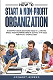 How to Start a Non-Profit Organization: A Comprehensive Beginner's Guide to Learn the Basics and Important Steps of Setting Up a Good Non-Profit Organization
