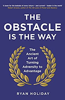 The Obstacle is the Way: The Ancient Art of Turning Adversity to Advantage (English Edition) van [Ryan Holiday]