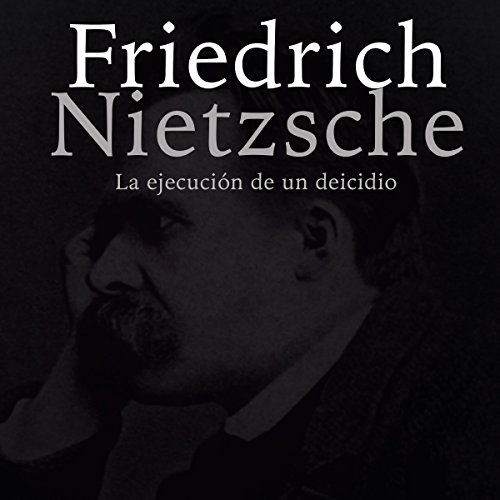 Friedrich Nietzsche: La ejecución de un deicidio [Friedrich Nietzsche: The Execution of a Deicide] audiobook cover art