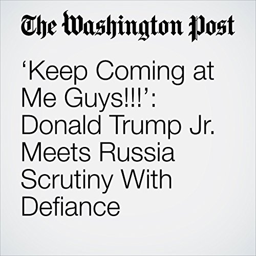 'Keep Coming at Me Guys!!!': Donald Trump Jr. Meets Russia Scrutiny With Defiance copertina