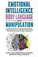 Emotional Intelligence, Body Language and Manipulation: Learn the Secrets of the Art of Persuasion, Dark Psychology, NLP, Hypnosis, Master your Emotions, and Mind Control Techniques