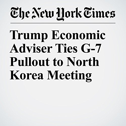 Trump Economic Adviser Ties G-7 Pullout to North Korea Meeting audiobook cover art