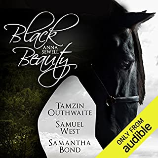 Black Beauty     An Audible Original Drama              Written by:                                                                                                                                 Anna Sewell,                                                                                        R. D. Carstairs - adaptation                               Narrated by:                                                                                                                                 Samuel West,                                                                                        Samantha Bond,                                                                                        Tamzin Outhwaite,                                    Length: 4 hrs and 55 mins     Not rated yet     Overall 0.0